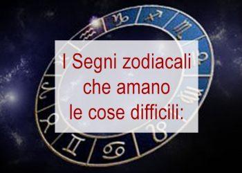 I segni zodiacali amanti delle cose difficili sei nella lista