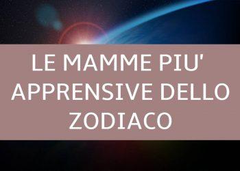 Le mamme più apprensive dello Zodiaco