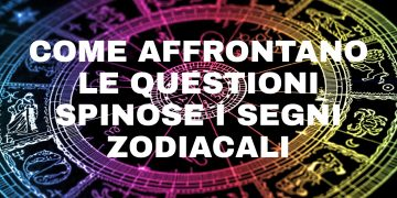 Come affrontano le questioni spinose i segni zodiacali